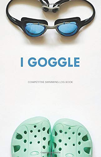 I Goggle: Competitive Swimming Log Book: Unique Handy Size Girls Journal Log Book for Swimmers Training, Practice, Racing and Swim Meets