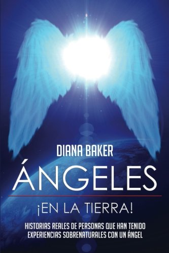 Ángeles En La Tierra: Historias reales de personas que han tenido experiencias sobrenaturales con un ángel por Diana Baker