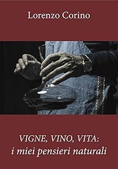 VIGNE, VINO, VITA: i miei pensieri naturali (seconda edizione) di [Corino, Lorenzo]