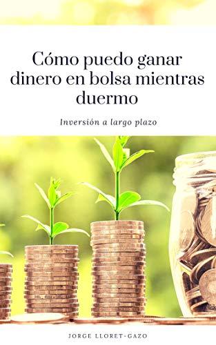 Cómo puedo ganar dinero en bolsa mientras duermo: Inversión a largo plazo por Jorge Lloret-Gazo