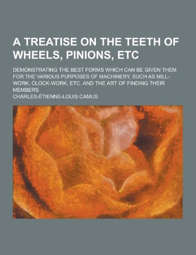 A   Treatise on the Teeth of Wheels, Pinions, Etc; Demonstrating the Best Forms Which Can Be Given Them for the Various Purposes of Machinery, Such as