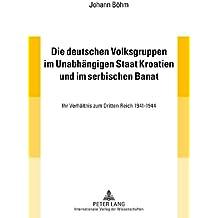 Die deutschen Volksgruppen im Unabhängigen Staat Kroatien und im serbischen Banat: Ihr Verhältnis zum Dritten Reich 1941-1944