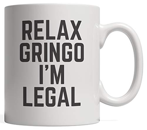 Relax Gringo I'm Legal - Funny Immigration Gift For Immigrants From Mexico, Cuba, Guatemala Or Puerto Rico Immigrant Citizen With USA American Citizenship Not Fooling Border Patrol!
