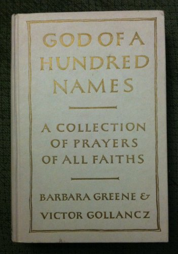 GOD OF A HUNDRED NAMES. PRAYERS OF MANY PEOPLES AND CREEDS. COLLECTED AND ARRANGED BY B. GREENE AND V. GOLLANCZ