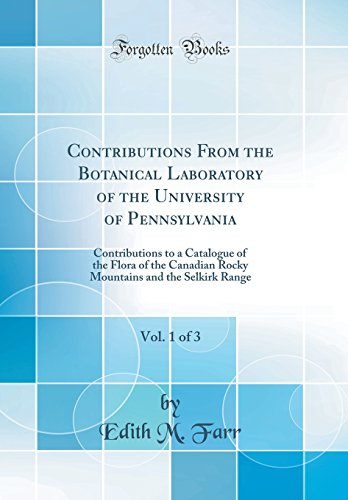 Contributions From the Botanical Laboratory of the University of Pennsylvania, Vol. 1 of 3: Contributions to a Catalogue of the Flora of the Canadian ... and the Selkirk Range (Classic Reprint) -
