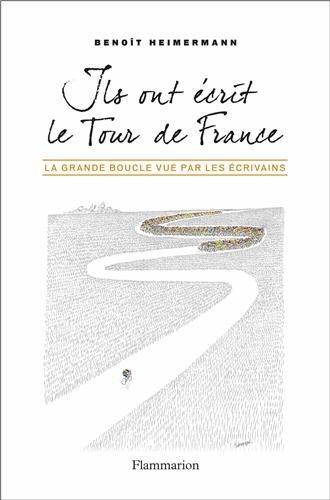 Ils ont écrit le Tour de France : La Grande Boucle vue par les écrivains par Benoît Heimermann
