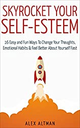 Skyrocket Your Self-Esteem: 16 Easy and Fun Ways To Change Your Thoughts, Emotional Habits and Feel Better About Yourself Fast (Relationship and Dating Advice for Men Book 4)