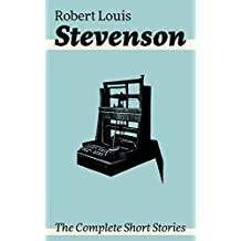 The Complete Short Stories: Short Story Collections by the prolific Scottish novelist, poet, essayist, and travel writer, author of Treasure Island, The ... Jekyll and Mr. Hyde, Kidnapped and Catriona