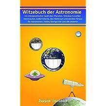 Witzebuch der Astronomie: – Ein intergalaktischer Spaß über Planeten, Teleskop-Fanatiker, Astronauten, Außerirdische, den Weltraum und darüber hinaus (Witzebücher von Deayoh Issolstich, Band 4)