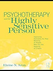 Psychotherapy and the Highly Sensitive Person: Improving Outcomes for That Minority of People Who Are the Majority of Clients by Elaine N. Aron (2010-06-02)