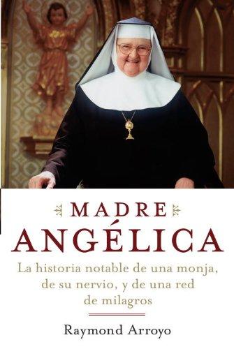 Madre Angelica: La historia notable de una monja, de su nervio, y de una red de milagros por Raymond Arroyo