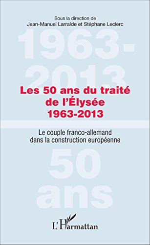 Les 50 ans du traité de l'Élysée 1963-2013: Le couple franco-allemand dans la construction européenne par Jean-Manuel Larralde