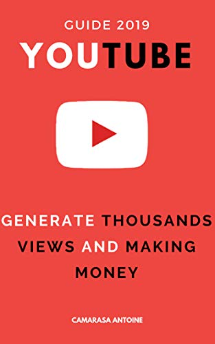 youtube : the ultimate 2019 guide to generate thousand of views and making money
