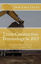 Learn Construction Terminology in 2015: English-Spanish: Essential English-Spanish CONSTRUCTION Terms (Essential Technical Terminology)