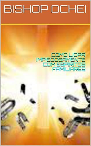 COMO LIDAR IMPIEDOSAMENTE COM ESPÍRITOS FAMILIARES (Portuguese Edition)