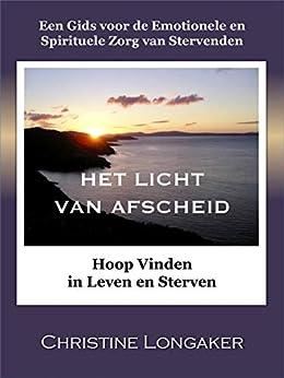 Het Licht Van Afscheid: Hoop Vinden  in Leven en Sterven van [Longaker, Christine]