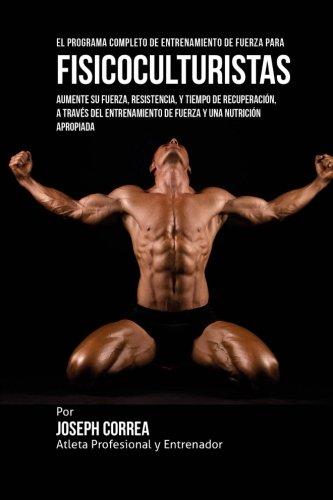 El Programa Completo de Entrenamiento de Fuerza para Fisicoculturistas: Aumente su fuerza, resistencia, y tiempo de recuperacion, a traves del entrenamiento de fuerza y una nutricion apropiada por Joseph Corre (Atleta Profesional y Entrenador)