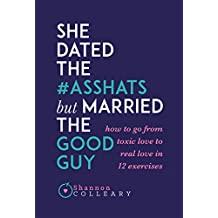 She Dated the Asshats, But Married the Good Guy: How to Go From Toxic Love to Real Love in 12 Exercises (English Edition)