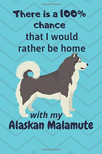 There is a 100% chance that I would rather be home with my Alaskan Malamute: For Alaskan Malamute Fans