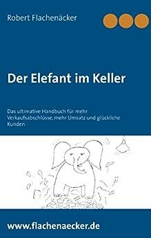 Der Elefant im Keller: Das ultimative Handbuch für mehr Verkaufsabschlüsse, mehr Umsatz und glückliche Kunden