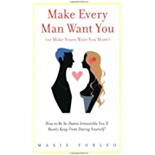 Make Every Man Want You (or Make Yours Want You More): How To Be So Damn Irresistible You'll Barely Keep From Dating Yourself!