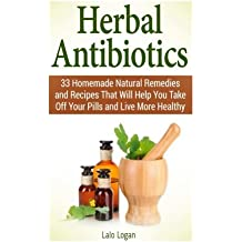 Herbal Antibiotics: 33 Homemade Natural Remedies and Recipes That Will Help You Take Off Your Pills and Live More Healthy (Herbal Antibiotics, herbal ... antivirals, herbal antibiotics for beginners) by Lalo Logan (2015-03-16)