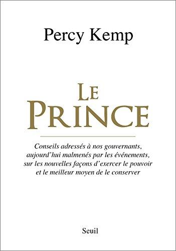 Le Prince. Conseils adressés à nos gouvernants, aujourd'hui malmenés par les événements, sur les nou par Percy Kemp