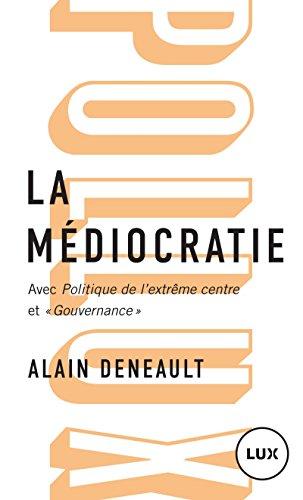 La médiocratie : Précédé de Politique de l'extrême centre et suivi de