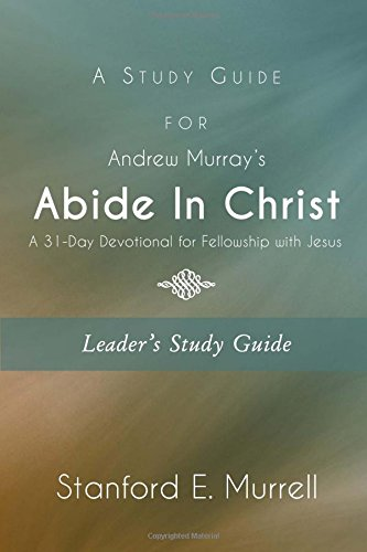 a-study-guide-for-andrew-murrays-abide-in-christ-leaders-guide-a-31-day-devotional-for-fellowship-wi
