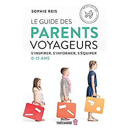 Le Guide des Parents Voyageurs. S'Inspirer, S'Informer, S'Equiper