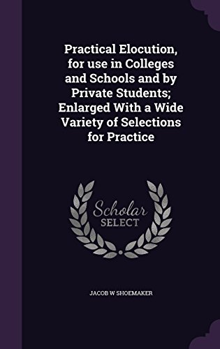 Practical Elocution, for use in Colleges and Schools and by Private Students; Enlarged With a Wide Variety of Selections for Practice