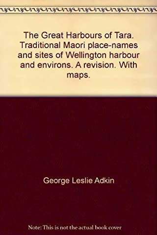 The Great Harbours of Tara. Traditional Maori place-names and sites of Wellington harbour and environs. A revision. With