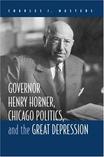 Governor Henry Horner, Chicago Politics, and the Great Depression by Charles J Masters (2007-01-26)