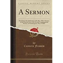 A Sermon: Preached at the Ordination of the Rev. Oliver Stearns, to the Pastoral Care of the Second Congregational Society, in Northampton, Nov; 9, 1831 (Classic Reprint) by Convers Francis (2015-09-27)
