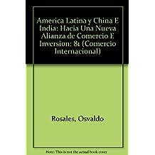 Americas Latina Y China E India: Hacia Una Nueva Alianza E Commercio E Inversion (Comercio Internacional)