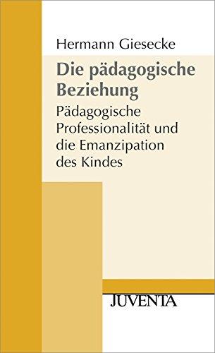 Die Pädagogische Beziehung 2. Auflage: Pädagogische Professionalität und die Emanzipation des Kindes (Juventa Paperback)