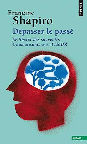 Dépasser le passé. Se libérer des souvenirs traumatisants avec l'EMDR par Francine Shapiro