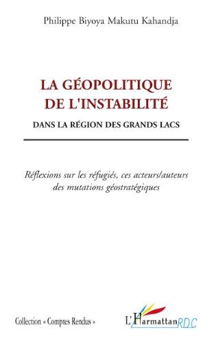 En ligne téléchargement La géopolitique de l'instabilité: Dans la région des grands lacs - Réflexions sur les réfugiés, ces acteurs/auteurs des mutations géostratégiques pdf