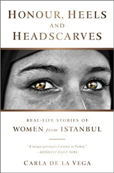 Honour, Heels and Headscarves: Real-Life Stories of Women from Istanbul by [de la Vega, Carla]
