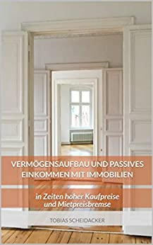Vermögensaufbau und passives Einkommen mit Immobilien: in Zeiten hoher Kaufpreise und Mietpreisbremse (German Edition) by [Scheidacker, Tobias]