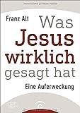 Was Jesus wirklich gesagt hat: Eine Auferweckung - Franz Alt