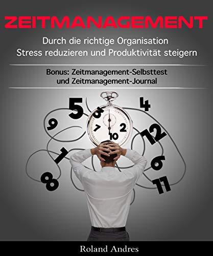 Zeitmanagement: Durch die richtige Organisation Stress reduzieren und Produktivität steigern - Bonus: Zeitmanagement-Selbsttest und Zeitmanagement-Journal
