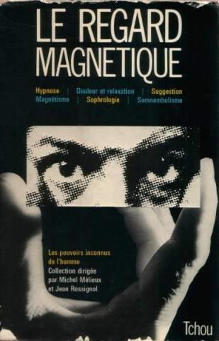 Le Regard magnétique : Hypnose, douleur et relaxation, suggestion, magnétisme, sophrologie, somnambulisme (Les Pouvoirs inconnus de l'homme)