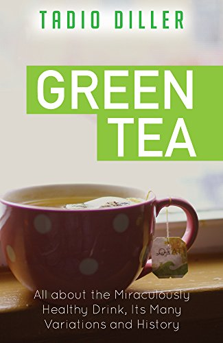 Green Tea: All about the Miraculously Healthy Drink, Its Many Variations and History (Worlds Most Loved Drinks Book 9)