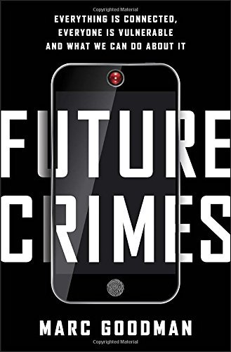 Future Crimes: Everything Is Connected, Everyone Is Vulnerable and What We Can Do About It by Marc Goodman (2015-02-24)
