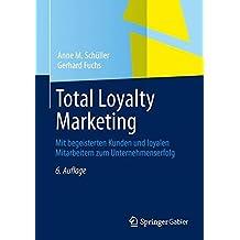 Total Loyalty Marketing: Mit begeisterten Kunden und loyalen Mitarbeitern zum Unternehmenserfolg