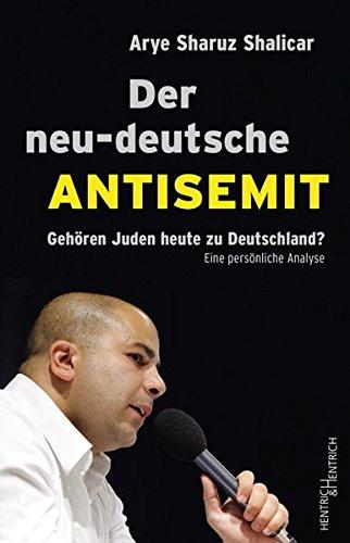 Der neu-deutsche Antisemit. Gehören Juden heute zu Deutschland? Eine persönliche Analyse