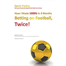 How I Made 1000% in 4 Months Betting on Football, Twice!: Sports Trading The Secret Formula the Bookies Don't Want You to Know (English Edition)