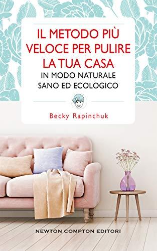 Il metodo più veloce per pulire la tua casa in modo naturale, sano ed ecologico di [Rapinchuk, Becky]
