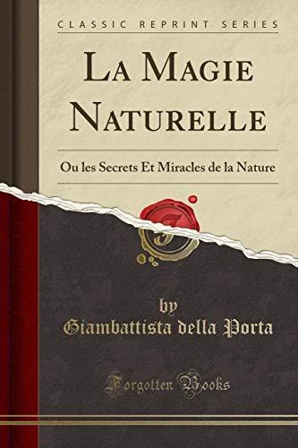La Magie Naturelle: Ou Les Secrets Et Miracles de la Nature (Classic Reprint) par Giambattista Della Porta